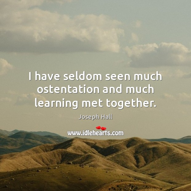 I have seldom seen much ostentation and much learning met together. Joseph Hall Picture Quote