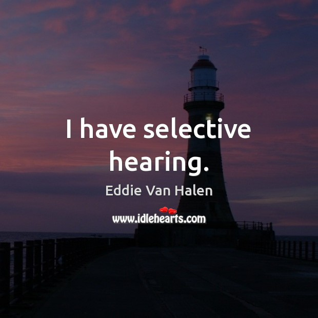 I have selective hearing. Eddie Van Halen Picture Quote