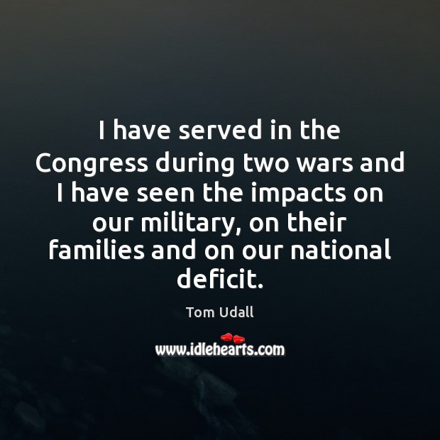 I have served in the Congress during two wars and I have Image