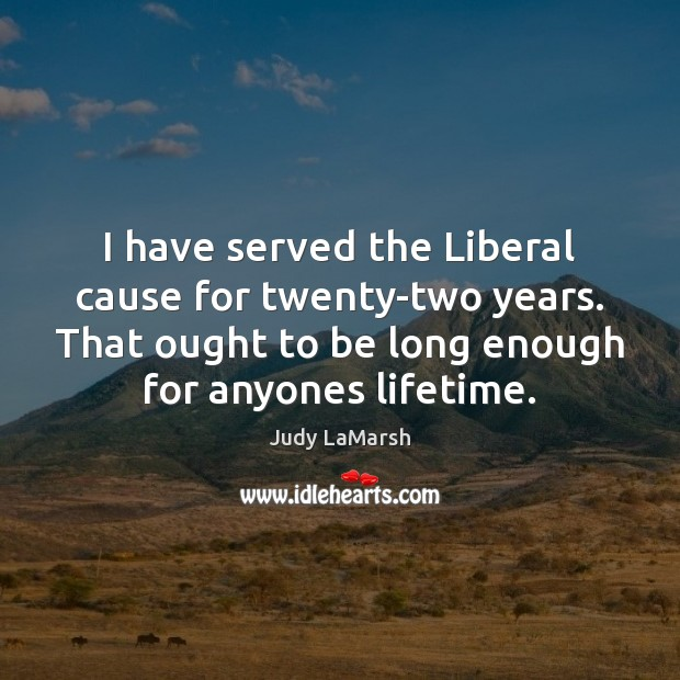 I have served the Liberal cause for twenty-two years. That ought to Image