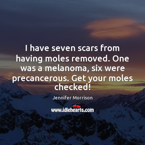 I have seven scars from having moles removed. One was a melanoma, Image