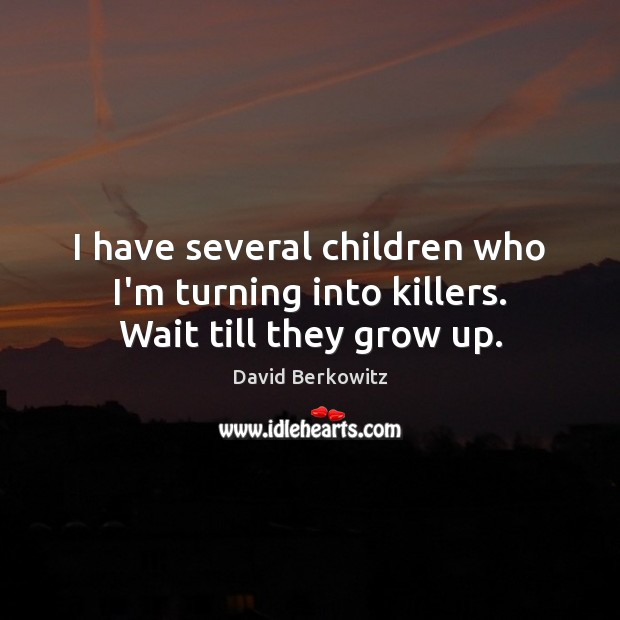 I have several children who I'm turning into killers. Wait till they grow up. Image