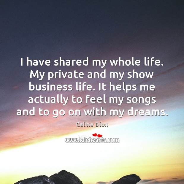 I have shared my whole life. My private and my show business Celine Dion Picture Quote