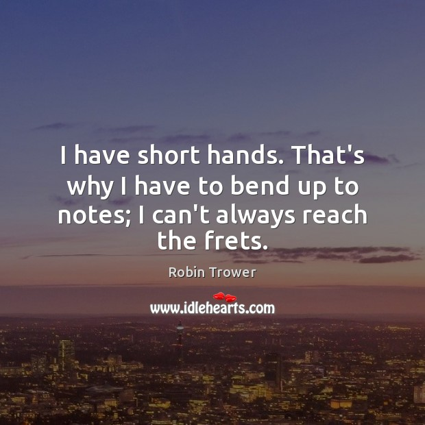 I have short hands. That's why I have to bend up to notes; I can't always reach the frets. Image
