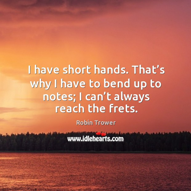 I have short hands. That's why I have to bend up to notes; I can't always reach the frets. Robin Trower Picture Quote
