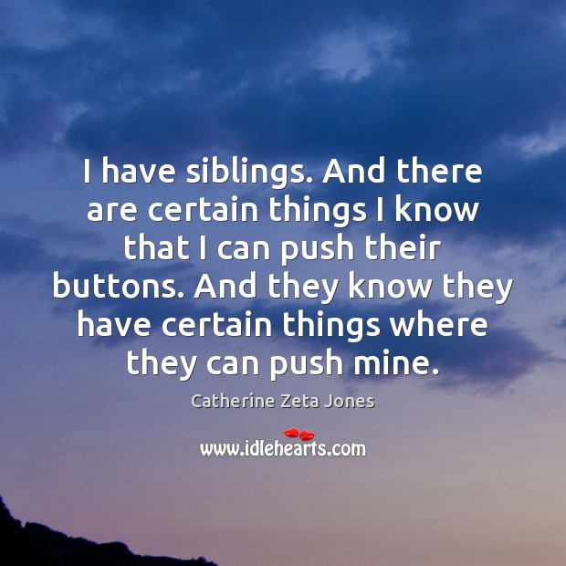 I have siblings. And there are certain things I know that I Catherine Zeta Jones Picture Quote