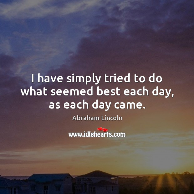 Image, I have simply tried to do what seemed best each day, as each day came.