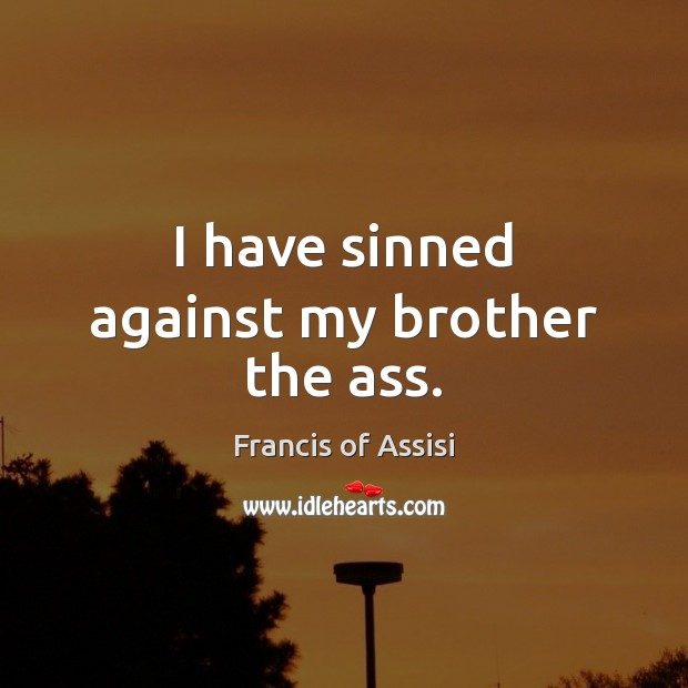 I have sinned against my brother the ass. Brother Quotes Image