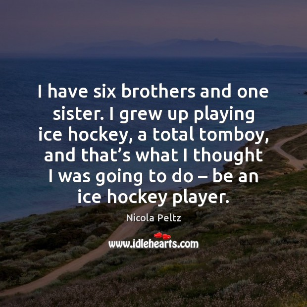 Image, I have six brothers and one sister. I grew up playing ice