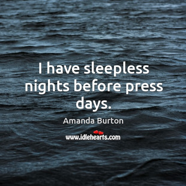 I have sleepless nights before press days. Image