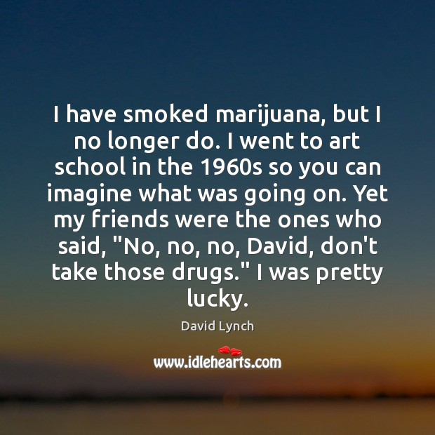 Image, I have smoked marijuana, but I no longer do. I went to