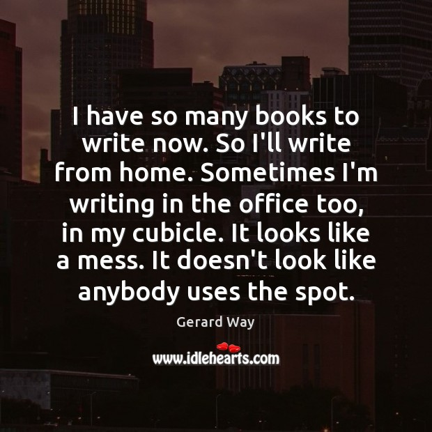 I have so many books to write now. So I'll write from Gerard Way Picture Quote