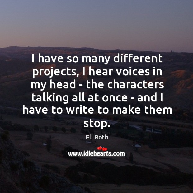 I have so many different projects, I hear voices in my head Image