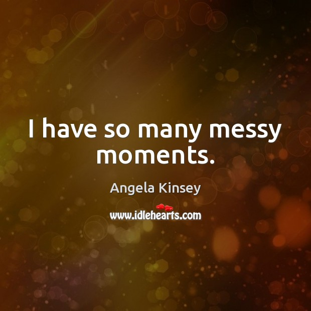 Image, I have so many messy moments.