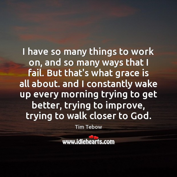 I have so many things to work on, and so many ways Tim Tebow Picture Quote