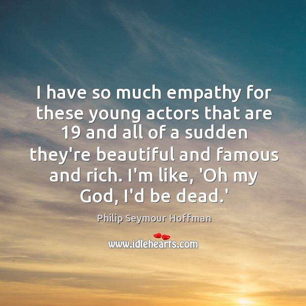 I have so much empathy for these young actors that are 19 and Image