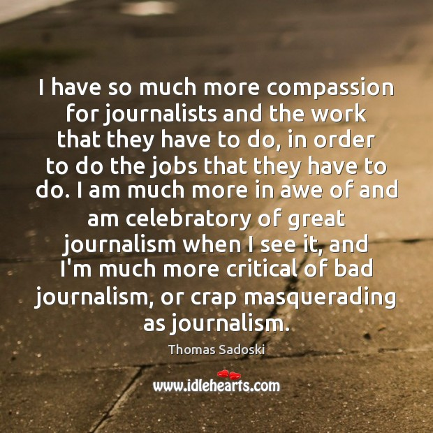 I have so much more compassion for journalists and the work that Thomas Sadoski Picture Quote