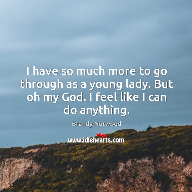 I have so much more to go through as a young lady. But oh my God. I feel like I can do anything. Brandy Norwood Picture Quote