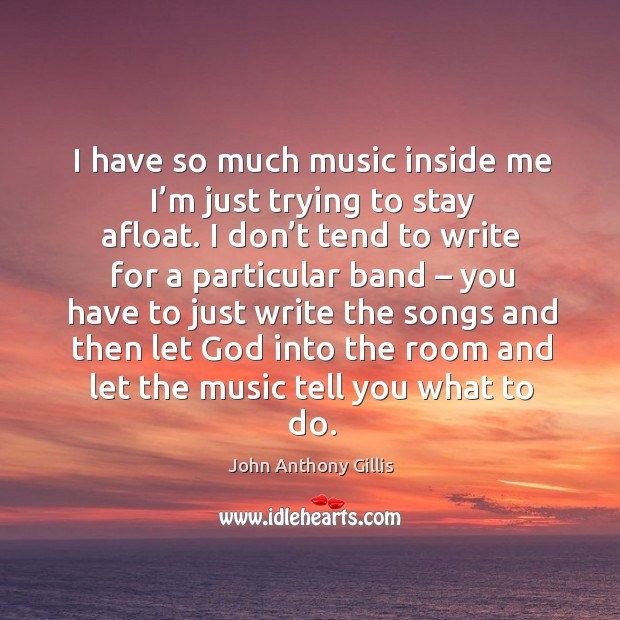I have so much music inside me I'm just trying to stay afloat. I don't tend to write for Image