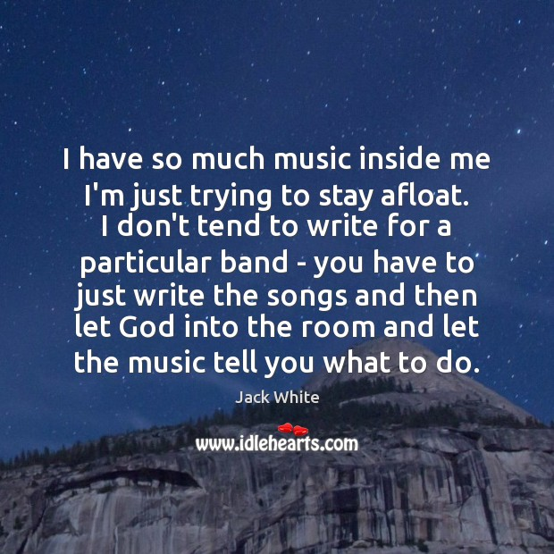 I have so much music inside me I'm just trying to stay Jack White Picture Quote