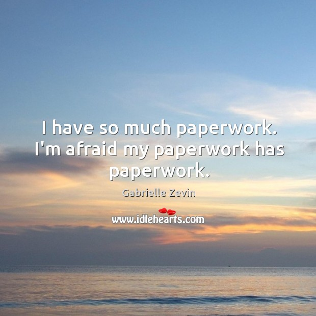 I have so much paperwork. I'm afraid my paperwork has paperwork. Gabrielle Zevin Picture Quote