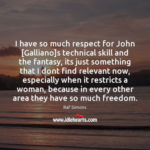 I have so much respect for John [Galliano]s technical skill and Image