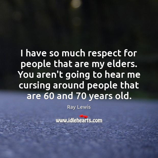 I have so much respect for people that are my elders. You Image