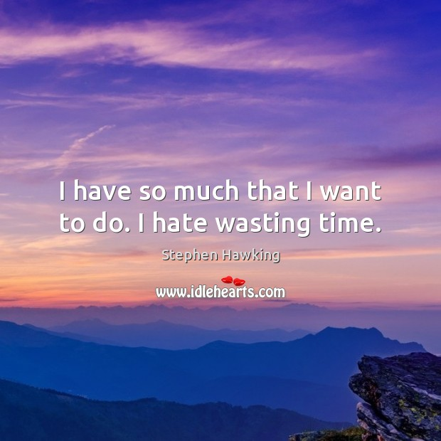 I have so much that I want to do. I hate wasting time. Stephen Hawking Picture Quote