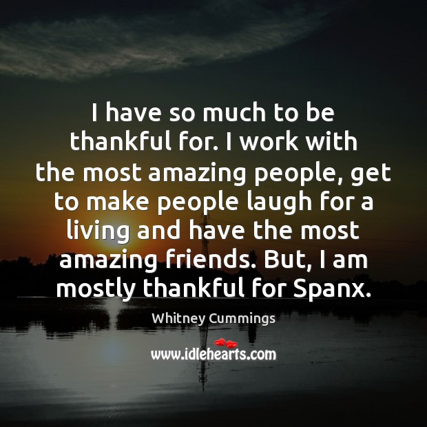 Image, I have so much to be thankful for. I work with the