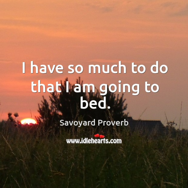 I have so much to do that I am going to bed. Savoyard Proverbs Image