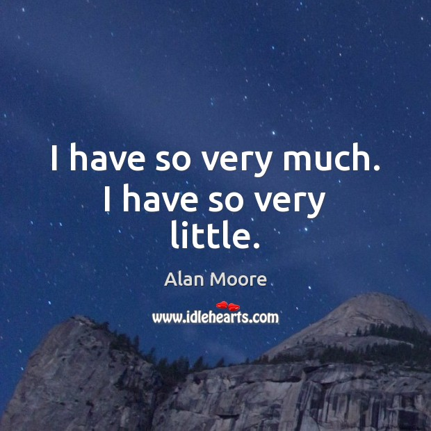 I have so very much. I have so very little. Alan Moore Picture Quote