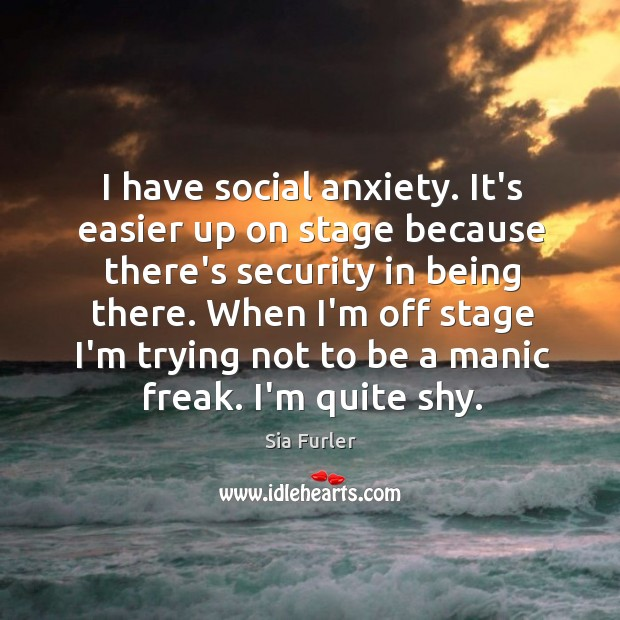 Image, I have social anxiety. It's easier up on stage because there's security