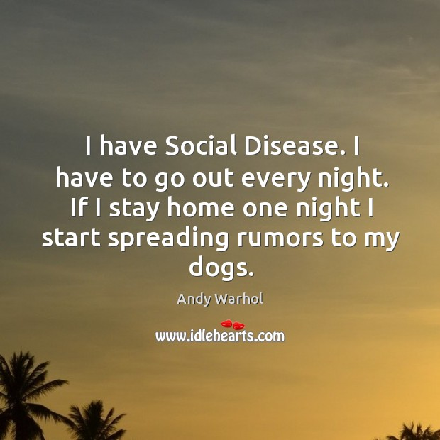 I have social disease. I have to go out every night. If I stay home one night I start spreading rumors to my dogs. Image