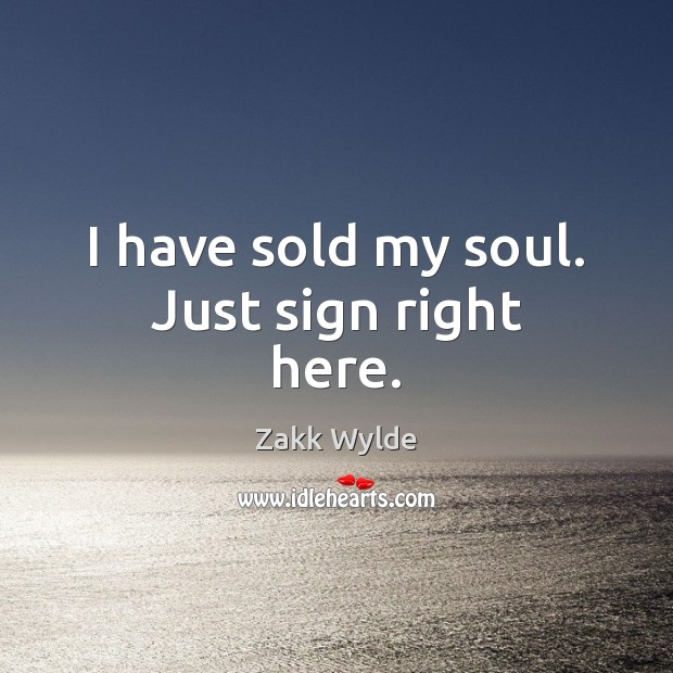 Zakk Wylde Picture Quote image saying: I have sold my soul. Just sign right here.