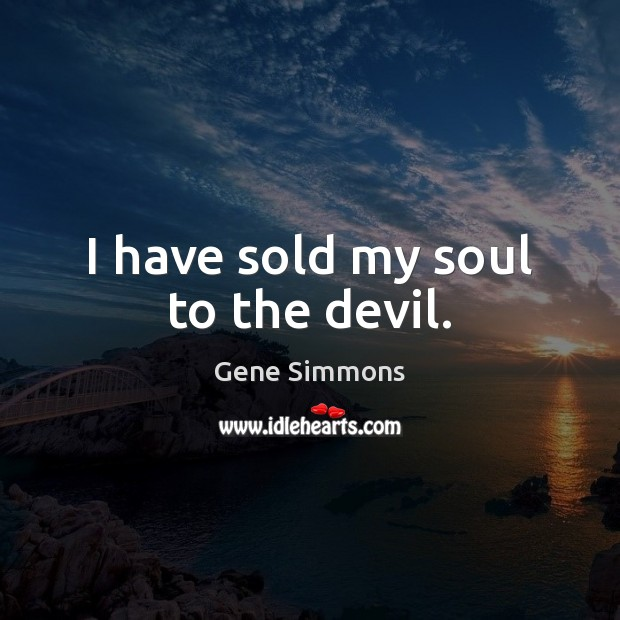 I have sold my soul to the devil. Gene Simmons Picture Quote