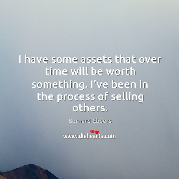 I have some assets that over time will be worth something. I've been in the process of selling others. Image