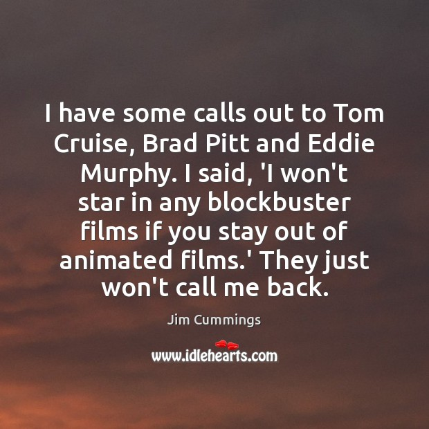 I have some calls out to Tom Cruise, Brad Pitt and Eddie Image
