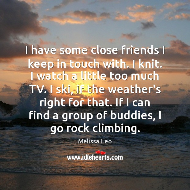 I have some close friends I keep in touch with. I knit. Image