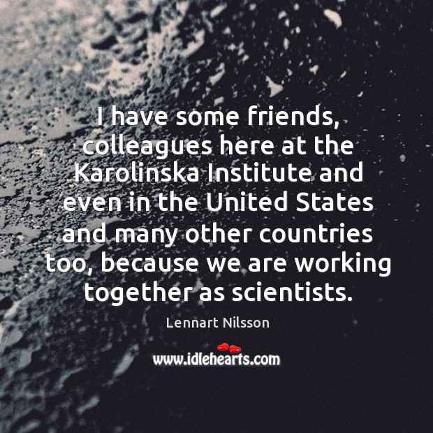 I have some friends, colleagues here at the karolinska institute Lennart Nilsson Picture Quote