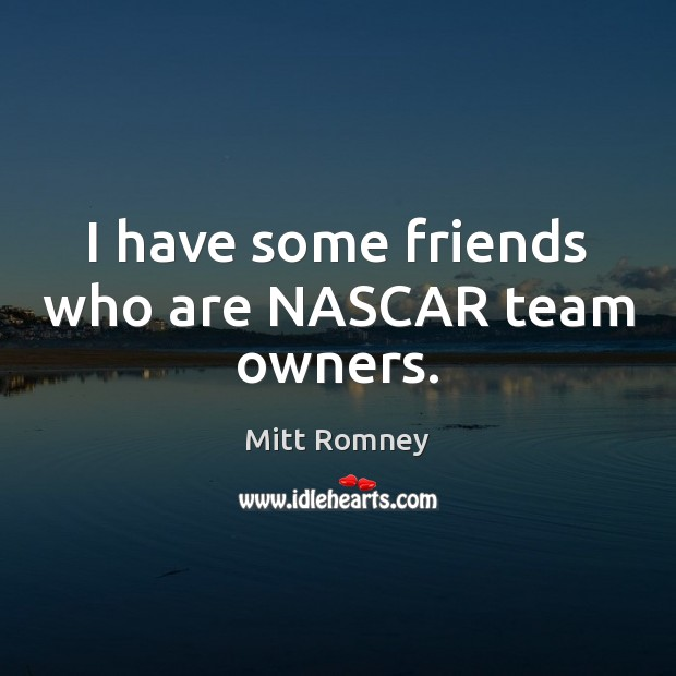 I have some friends who are NASCAR team owners. Image