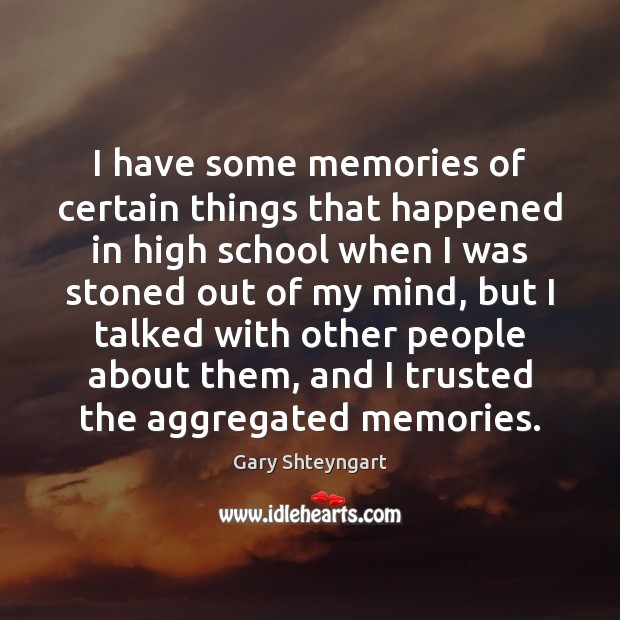 I have some memories of certain things that happened in high school Gary Shteyngart Picture Quote