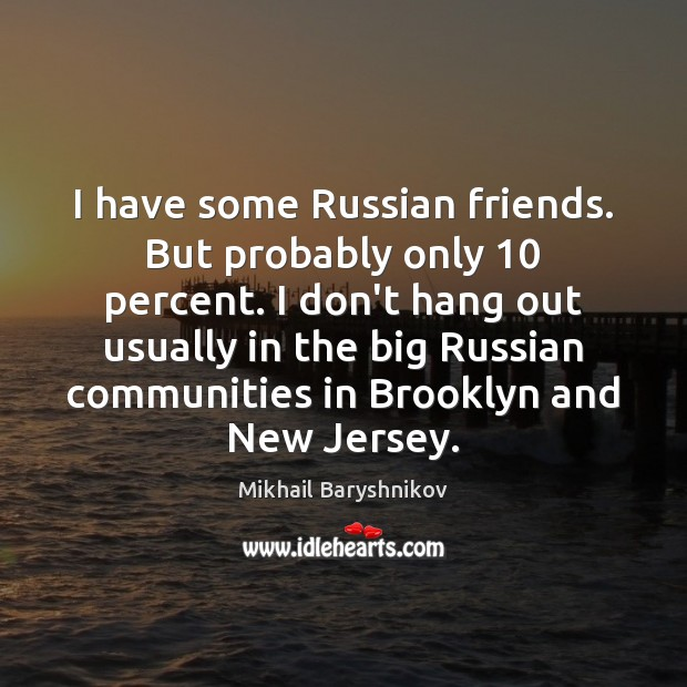 I have some Russian friends. But probably only 10 percent. I don't hang Image