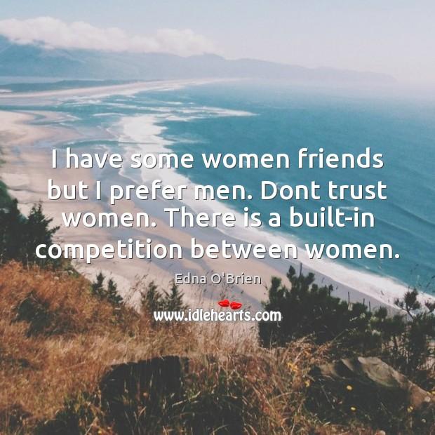 I have some women friends but I prefer men. Dont trust women. Edna O'Brien Picture Quote