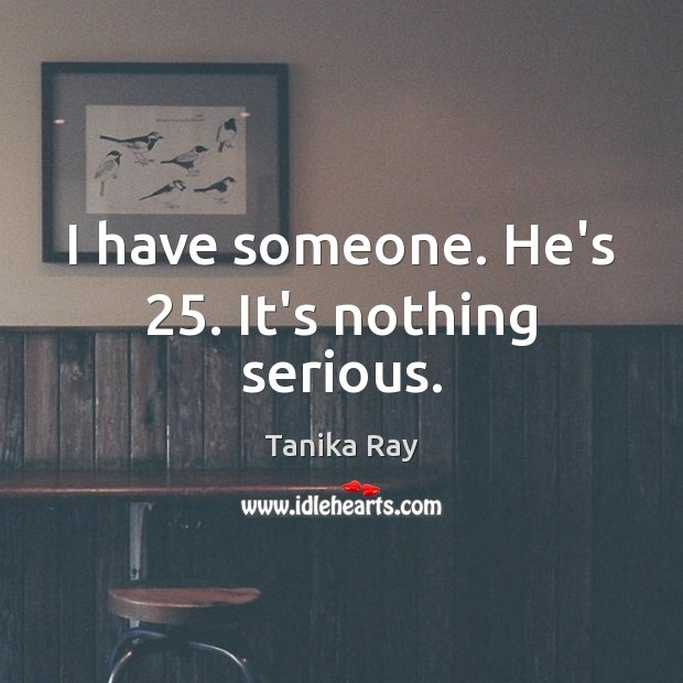 I have someone. He's 25. It's nothing serious. Image