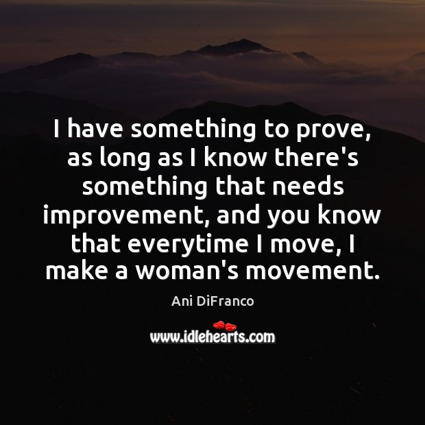 I have something to prove, as long as I know there's something Ani DiFranco Picture Quote