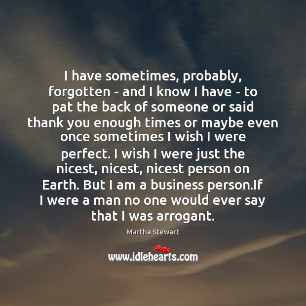 I have sometimes, probably, forgotten – and I know I have – Martha Stewart Picture Quote