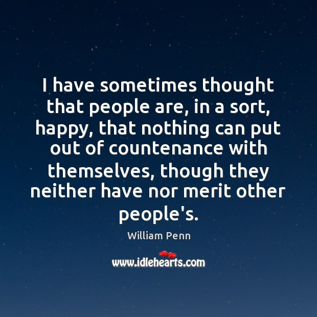 I have sometimes thought that people are, in a sort, happy, that William Penn Picture Quote