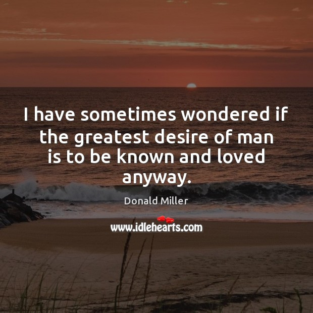 I have sometimes wondered if the greatest desire of man is to be known and loved anyway. Donald Miller Picture Quote