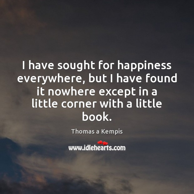 I have sought for happiness everywhere, but I have found it nowhere Thomas a Kempis Picture Quote