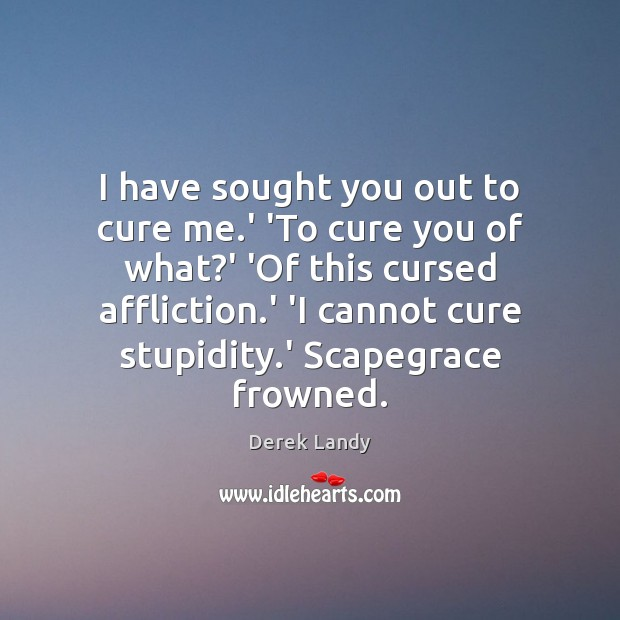 I have sought you out to cure me.' 'To cure you Image